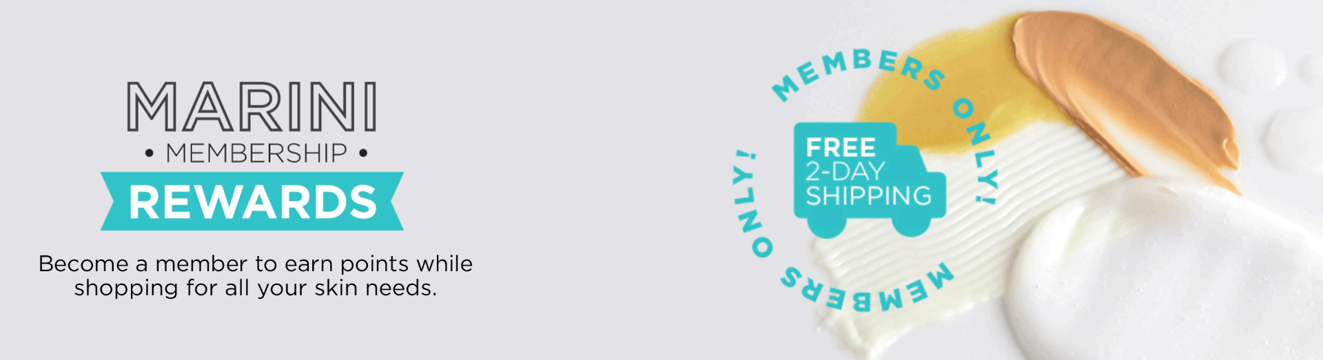 Marini Membership Rewards Become a member for all your skin needs. Members only! Free 2-Day Shipping